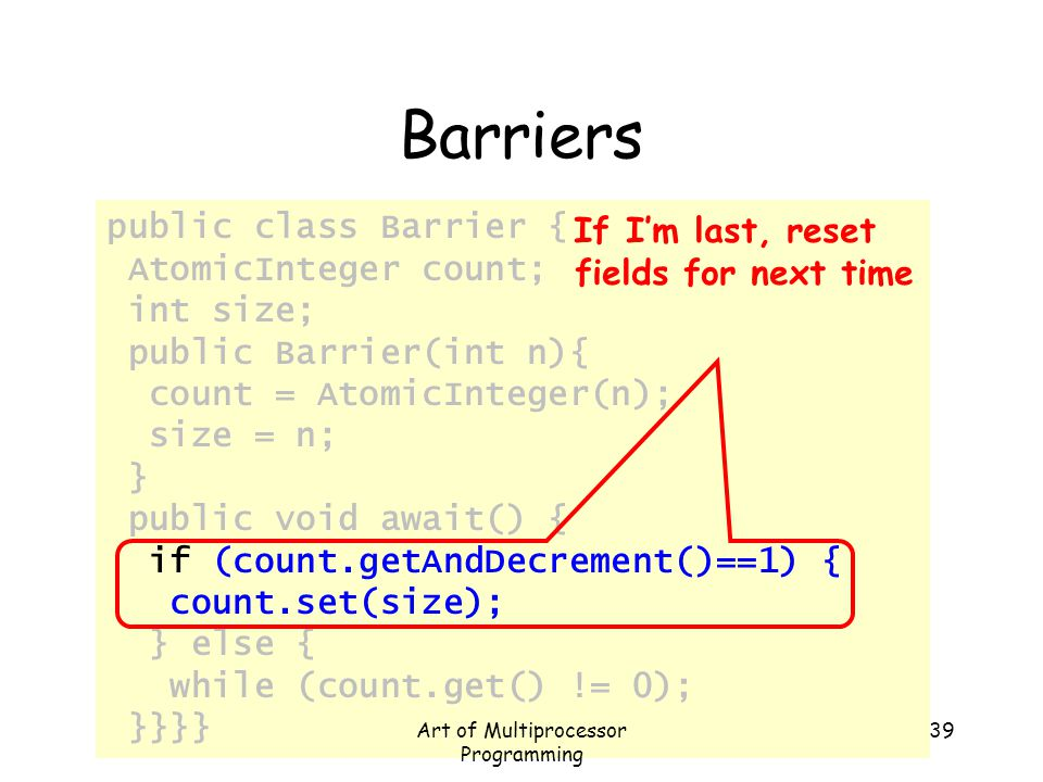 public class Barrier { AtomicInteger count; int size; public Barrier(int n){ count = AtomicInteger(n); size = n; } public void await() { if (count.get
