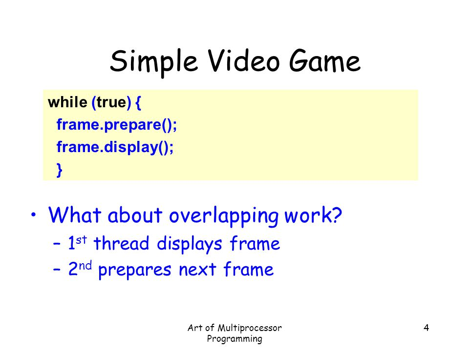 Art of Multiprocessor Programming 4 Simple Video Game while (true) { frame.prepare(); frame.display(); } What about overlapping work? –1 st thread dis