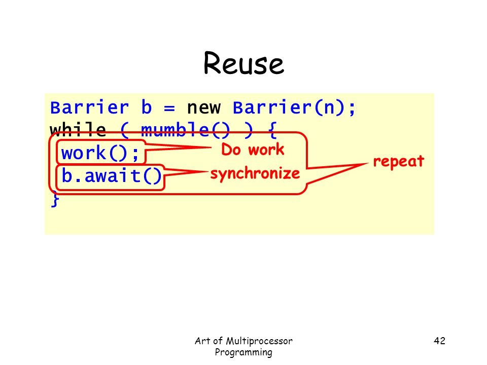 Art of Multiprocessor Programming 42 Reuse Barrier b = new Barrier(n); while ( mumble() ) { work(); b.await() } Do work synchronize repeat