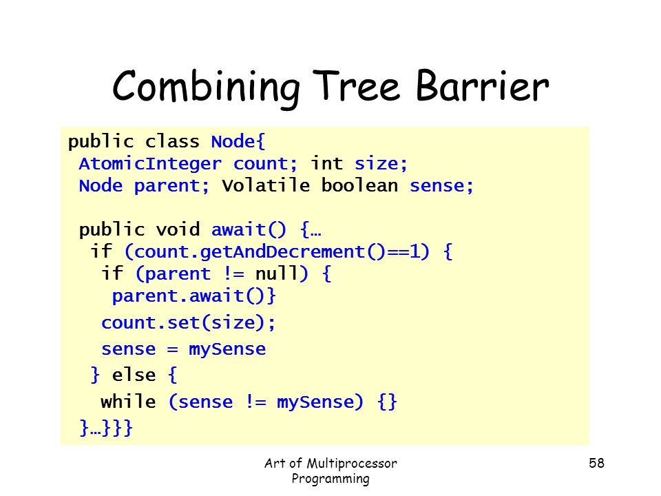 Art of Multiprocessor Programming 58 Combining Tree Barrier public class Node{ AtomicInteger count; int size; Node parent; Volatile boolean sense; pub