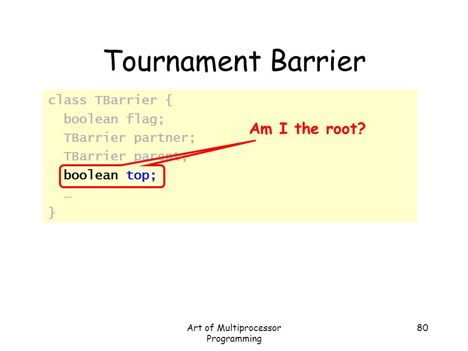 Art of Multiprocessor Programming 80 Tournament Barrier class TBarrier { boolean flag; TBarrier partner; TBarrier parent; boolean top; … } Am I the ro