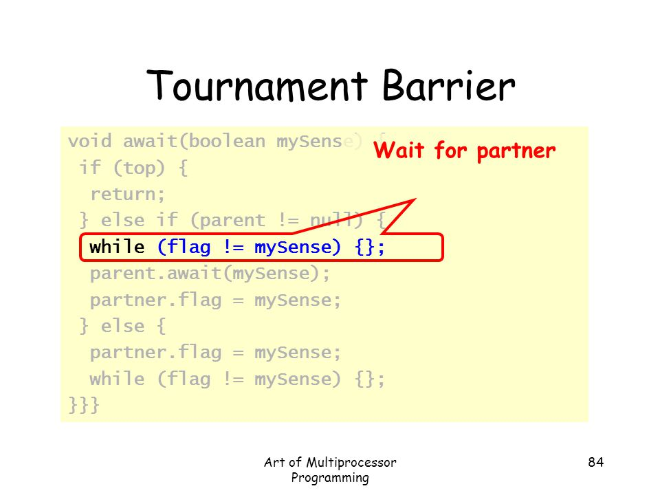 Art of Multiprocessor Programming 84 Tournament Barrier void await(boolean mySense) { if (top) { return; } else if (parent != null) { while (flag != m