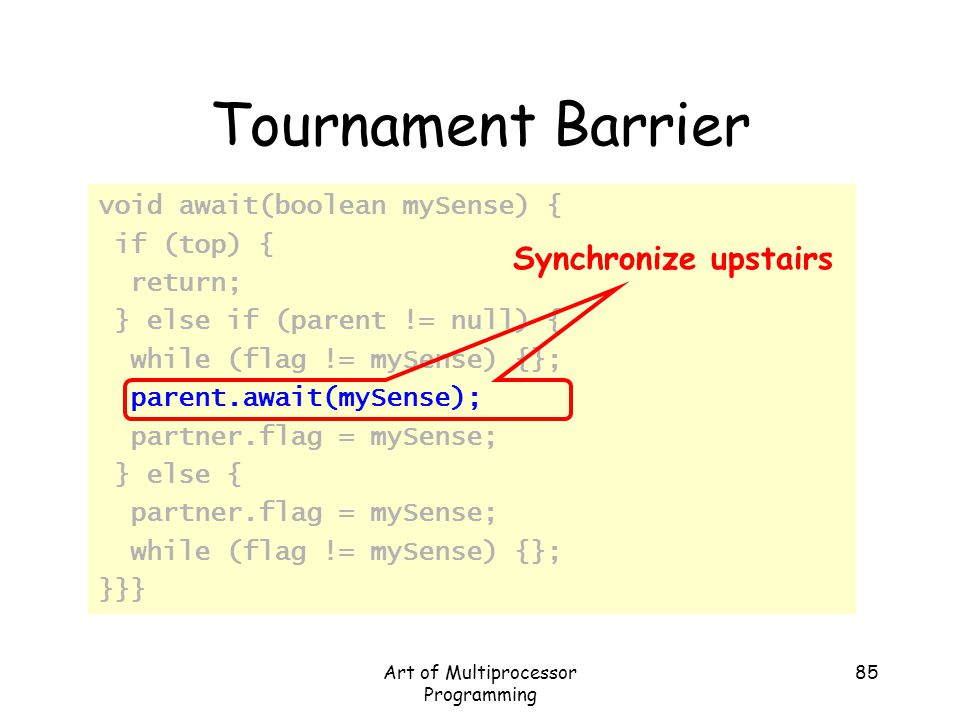 Art of Multiprocessor Programming 85 Tournament Barrier void await(boolean mySense) { if (top) { return; } else if (parent != null) { while (flag != m