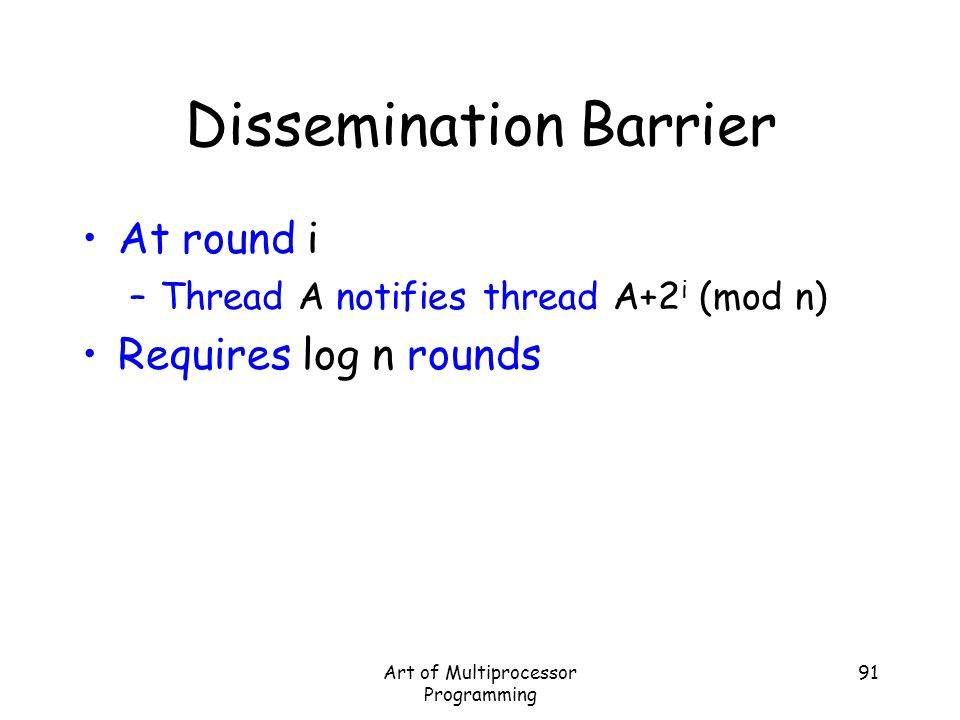 Art of Multiprocessor Programming 91 Dissemination Barrier At round i –Thread A notifies thread A+2 i (mod n) Requires log n rounds