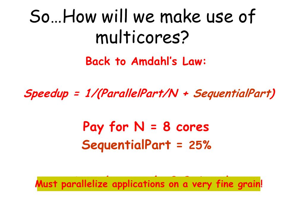 Back to Amdahl's Law: Speedup = 1/(ParallelPart/N + SequentialPart) Pay for N = 8 cores SequentialPart = 25% Speedup = only 2.9 times! Must paralleliz
