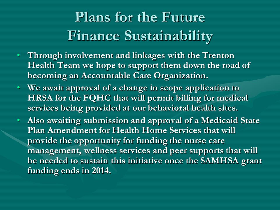 Plans for the Future Finance Sustainability Through involvement and linkages with the Trenton Health Team we hope to support them down the road of becoming an Accountable Care Organization.Through involvement and linkages with the Trenton Health Team we hope to support them down the road of becoming an Accountable Care Organization.