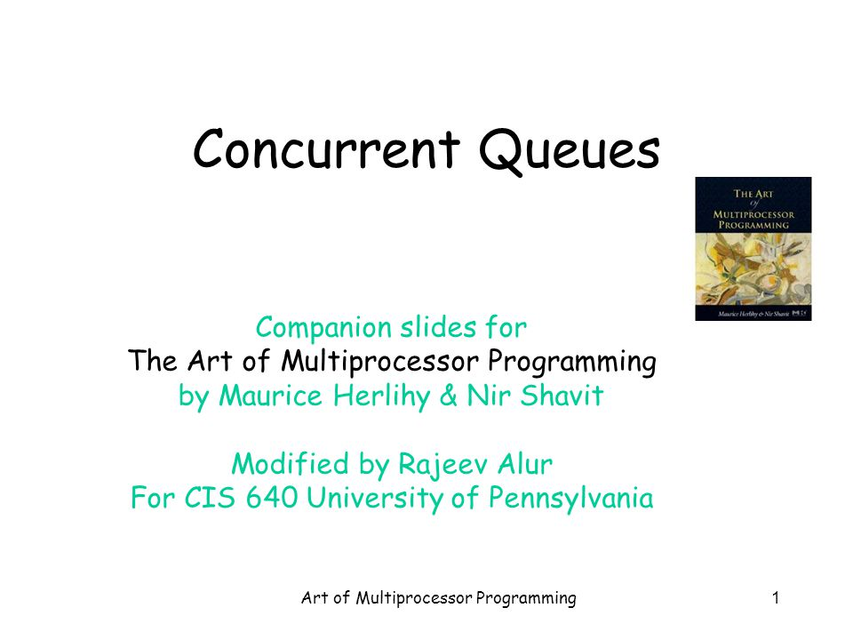 Art of Multiprocessor Programming1 Concurrent Queues Companion slides for The Art of Multiprocessor Programming by Maurice Herlihy & Nir Shavit Modified by Rajeev Alur For CIS 640 University of Pennsylvania