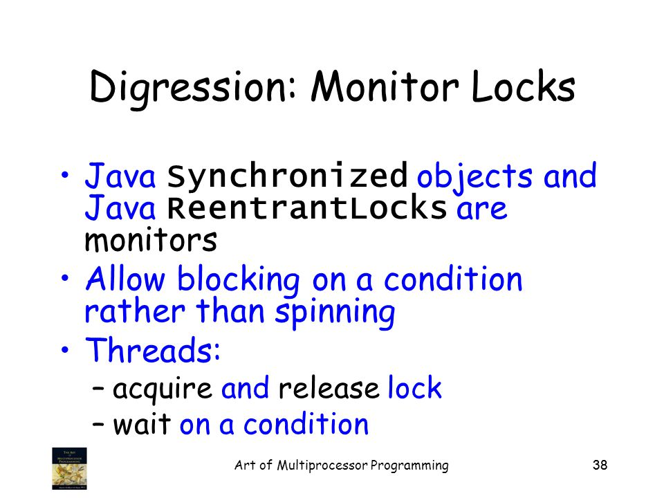 Art of Multiprocessor Programming38 Digression: Monitor Locks Java Synchronized objects and Java ReentrantLocks are monitors Allow blocking on a condition rather than spinning Threads: –acquire and release lock –wait on a condition
