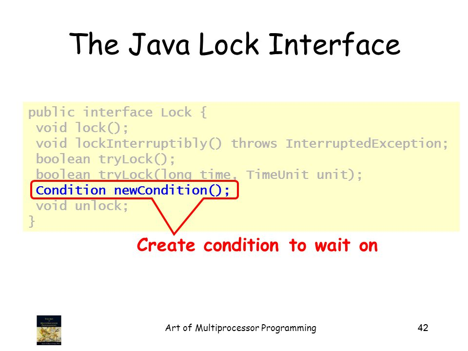 Art of Multiprocessor Programming42 public interface Lock { void lock(); void lockInterruptibly() throws InterruptedException; boolean tryLock(); boolean tryLock(long time, TimeUnit unit); Condition newCondition(); void unlock; } The Java Lock Interface Create condition to wait on