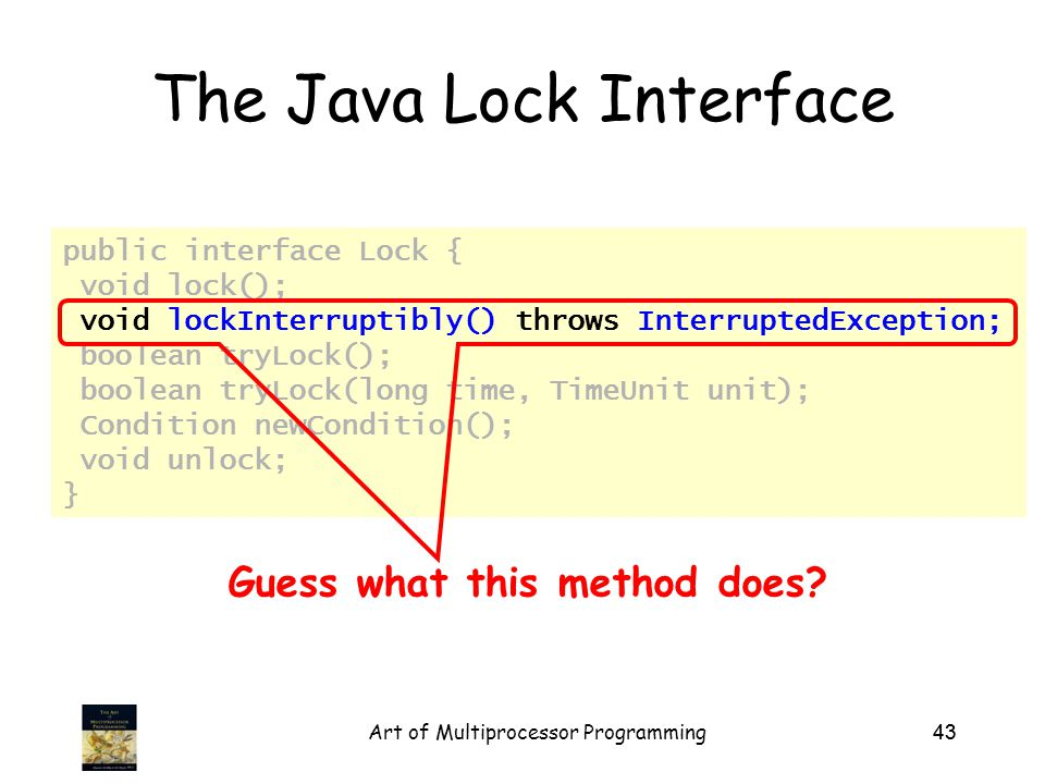 Art of Multiprocessor Programming43 The Java Lock Interface public interface Lock { void lock(); void lockInterruptibly() throws InterruptedException; boolean tryLock(); boolean tryLock(long time, TimeUnit unit); Condition newCondition(); void unlock; } Guess what this method does