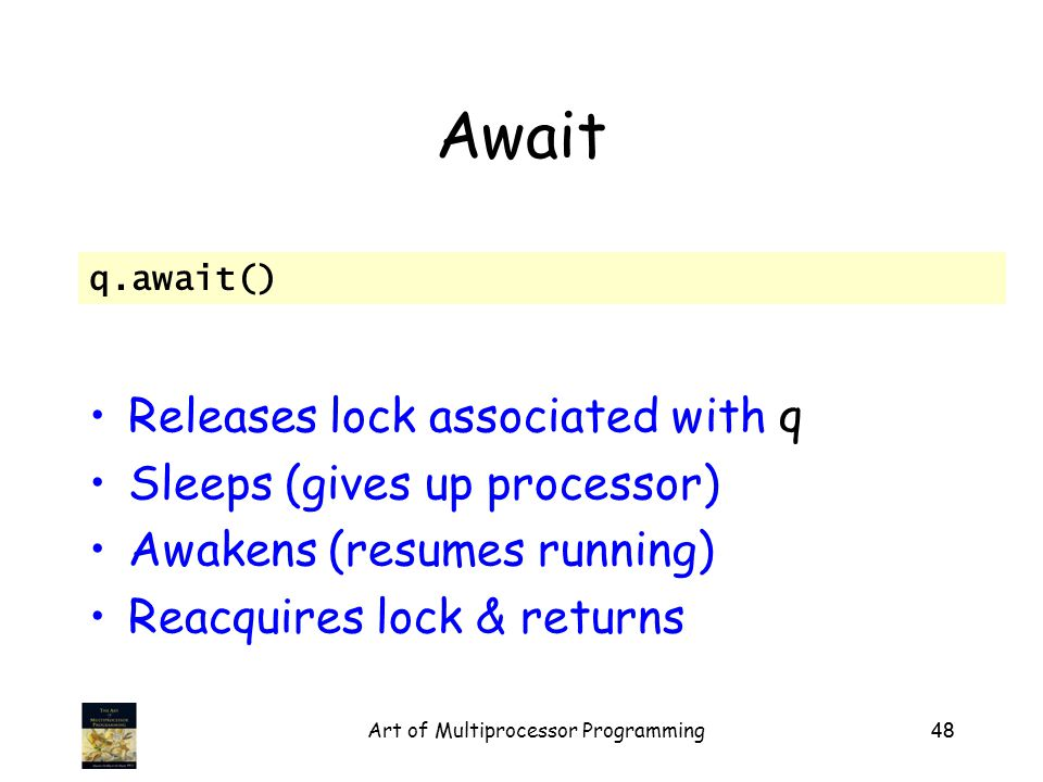 Art of Multiprocessor Programming48 Await Releases lock associated with q Sleeps (gives up processor) Awakens (resumes running) Reacquires lock & returns q.await()