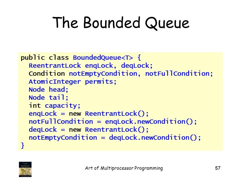 Art of Multiprocessor Programming57 The Bounded Queue public class BoundedQueue { ReentrantLock enqLock, deqLock; Condition notEmptyCondition, notFullCondition; AtomicInteger permits; Node head; Node tail; int capacity; enqLock = new ReentrantLock(); notFullCondition = enqLock.newCondition(); deqLock = new ReentrantLock(); notEmptyCondition = deqLock.newCondition(); }