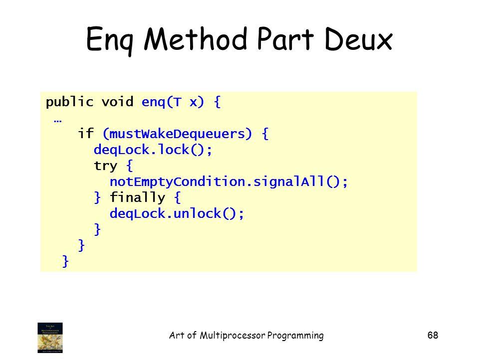 Art of Multiprocessor Programming68 Enq Method Part Deux public void enq(T x) { … if (mustWakeDequeuers) { deqLock.lock(); try { notEmptyCondition.signalAll(); } finally { deqLock.unlock(); }