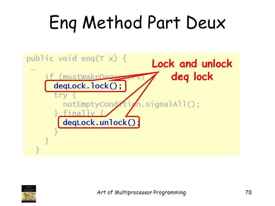 Art of Multiprocessor Programming70 public void enq(T x) { … if (mustWakeDequeuers) { deqLock.lock(); try { notEmptyCondition.signalAll(); } finally { deqLock.unlock(); } Enq Method Part Deux Lock and unlock deq lock