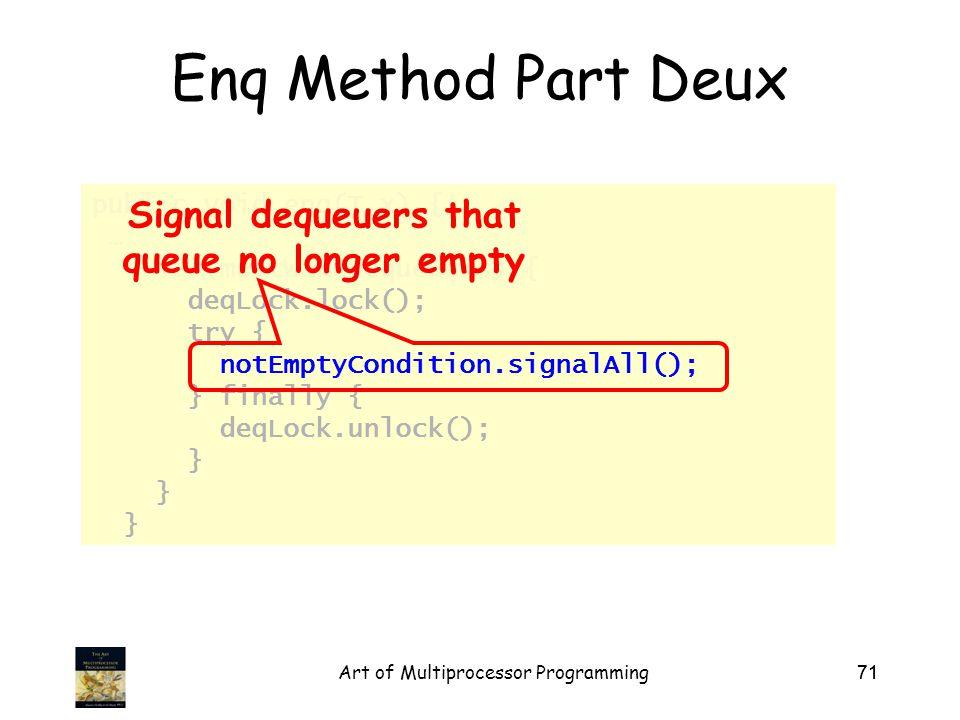 Art of Multiprocessor Programming71 public void enq(T x) { … if (mustWakeDequeuers) { deqLock.lock(); try { notEmptyCondition.signalAll(); } finally { deqLock.unlock(); } Enq Method Part Deux Signal dequeuers that queue no longer empty