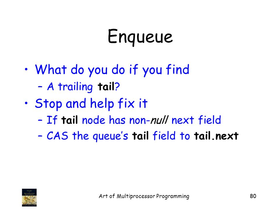 Art of Multiprocessor Programming80 Enqueue What do you do if you find –A trailing tail.