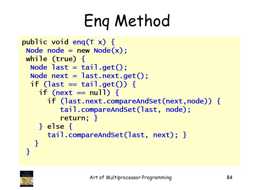 Art of Multiprocessor Programming84 Enq Method public void enq(T x) { Node node = new Node(x); while (true) { Node last = tail.get(); Node next = last.next.get(); if (last == tail.get()) { if (next == null) { if (last.next.compareAndSet(next,node)) { tail.compareAndSet(last, node); return; } } else { tail.compareAndSet(last, next); } }