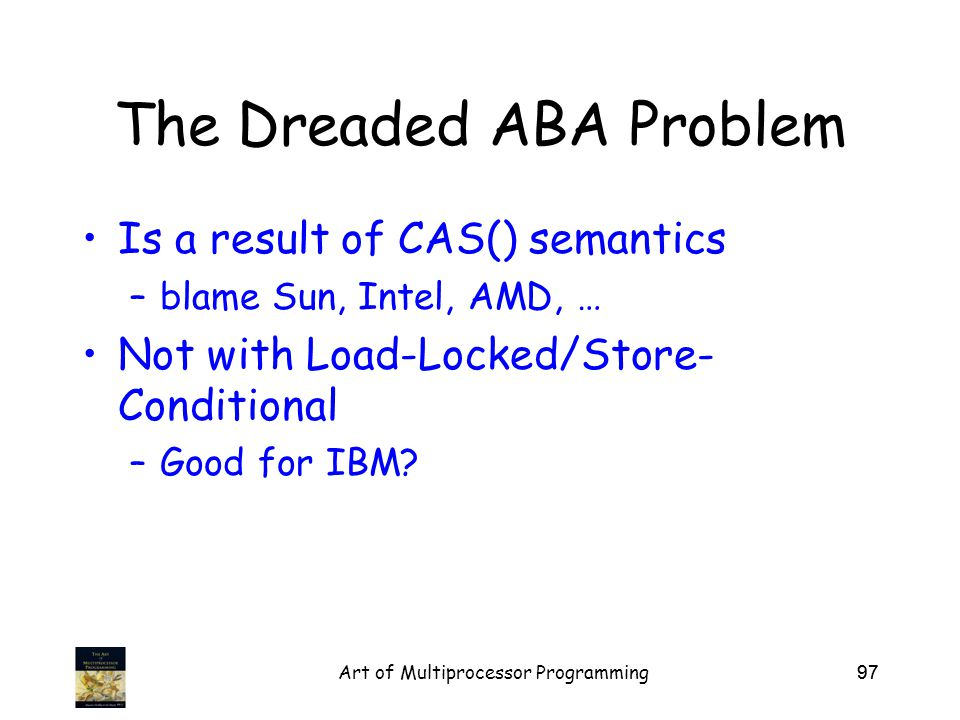 Art of Multiprocessor Programming97 The Dreaded ABA Problem Is a result of CAS() semantics –blame Sun, Intel, AMD, … Not with Load-Locked/Store- Conditional –Good for IBM