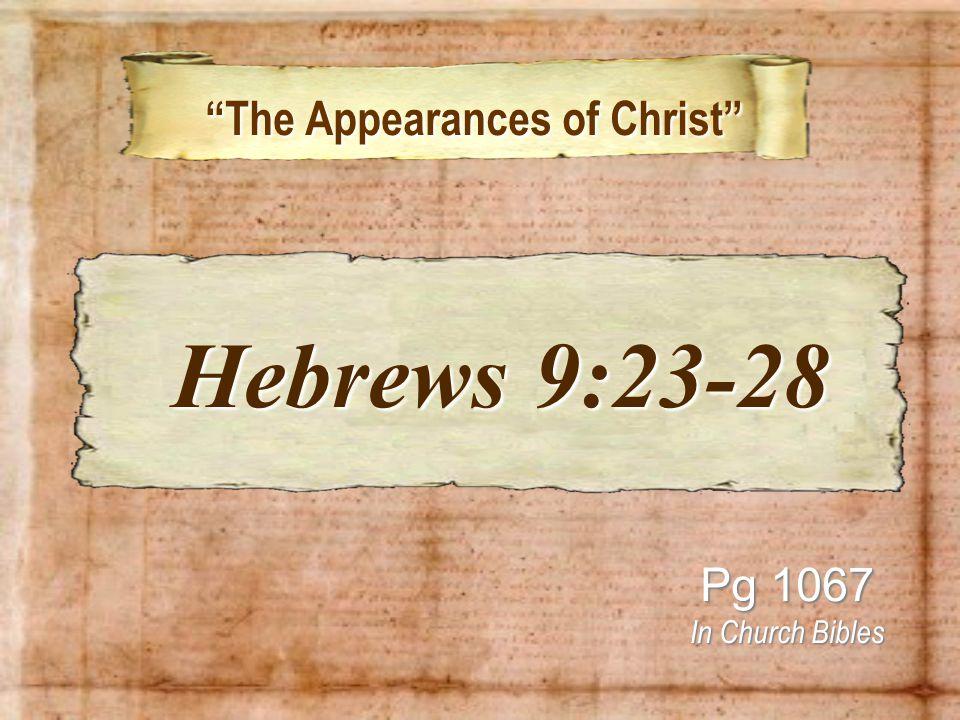 The Appearances of Christ The Appearances of Christ Pg 1067 In Church Bibles Hebrews 9:23-28 Hebrews 9:23-28