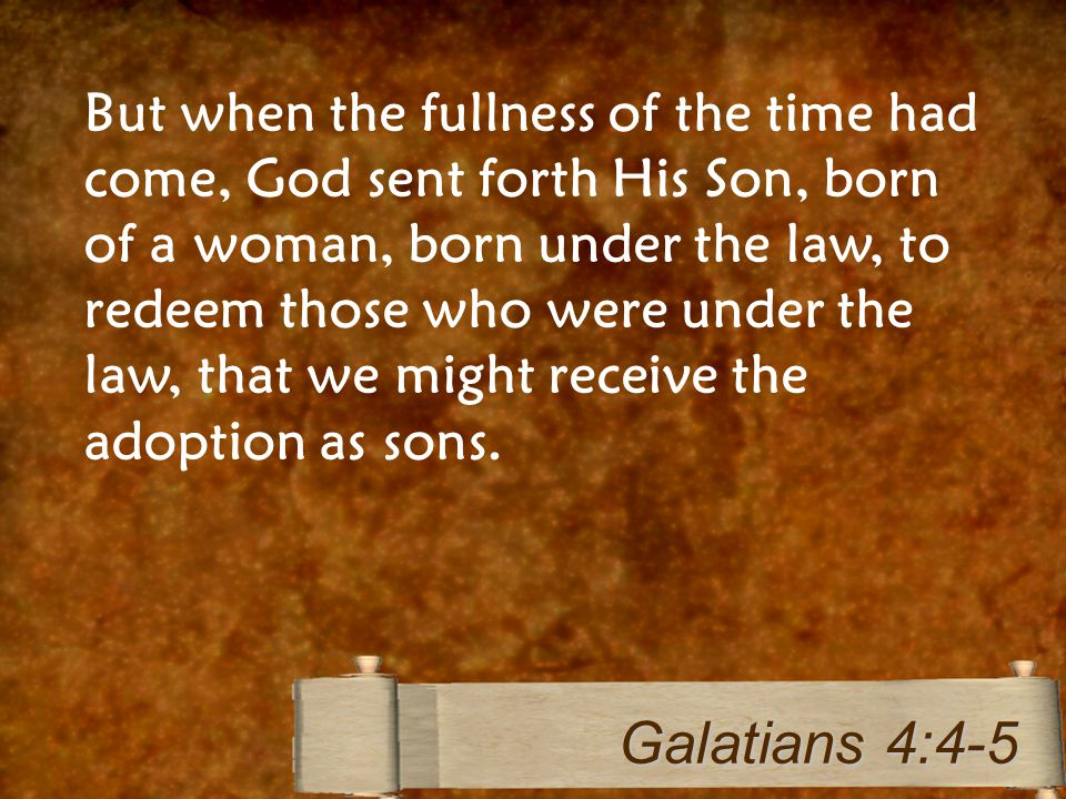 But when the fullness of the time had come, God sent forth His Son, born of a woman, born under the law, to redeem those who were under the law, that we might receive the adoption as sons.