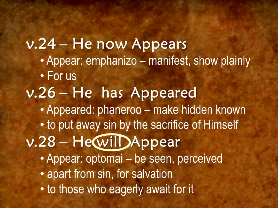 v.24 – He now Appears Appear: emphanizo – manifest, show plainly For us v.26 – He has Appeared Appeared: phaneroo – make hidden known to put away sin by the sacrifice of Himself v.28 – He will Appear Appear: optomai – be seen, perceived apart from sin, for salvation to those who eagerly await for it