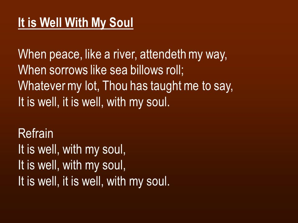 It is Well With My Soul When peace, like a river, attendeth my way, When sorrows like sea billows roll; Whatever my lot, Thou has taught me to say, It is well, it is well, with my soul.