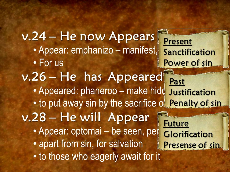 v.24 – He now Appears Appear: emphanizo – manifest, show plainly For us v.26 – He has Appeared Appeared: phaneroo – make hidden known to put away sin by the sacrifice of Himself v.28 – He will Appear Appear: optomai – be seen, perceived apart from sin, for salvation to those who eagerly await for it PresentSanctification Power of sin PastJustification Penalty of sin FutureGlorification Presense of sin