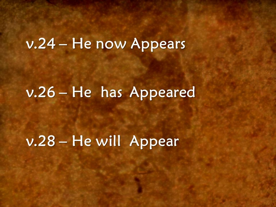v.24 – He now Appears v.26 – He has Appeared v.28 – He will Appear