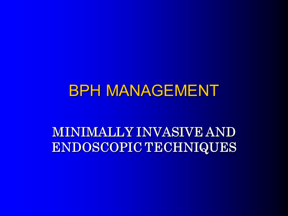 BPH MANAGEMENT MINIMALLY INVASIVE AND ENDOSCOPIC TECHNIQUES
