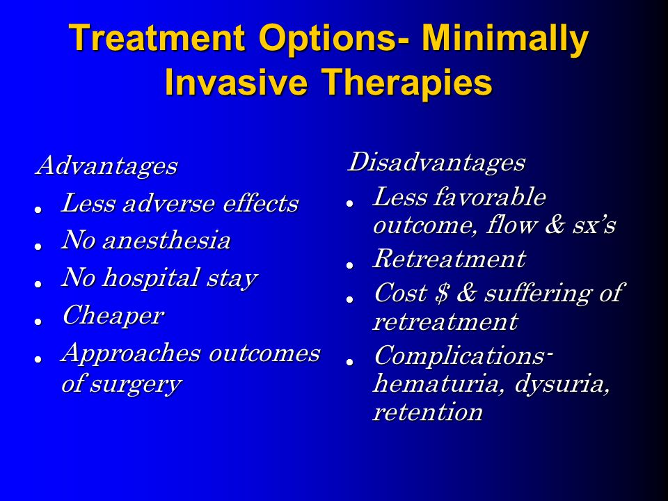 Treatment Options- Minimally Invasive Therapies Advantages Less adverse effects Less adverse effects No anesthesia No anesthesia No hospital stay No hospital stay Cheaper Cheaper Approaches outcomes of surgery Approaches outcomes of surgery Disadvantages Less favorable outcome, flow & sx's Retreatment Cost $ & suffering of retreatment Complications- hematuria, dysuria, retention