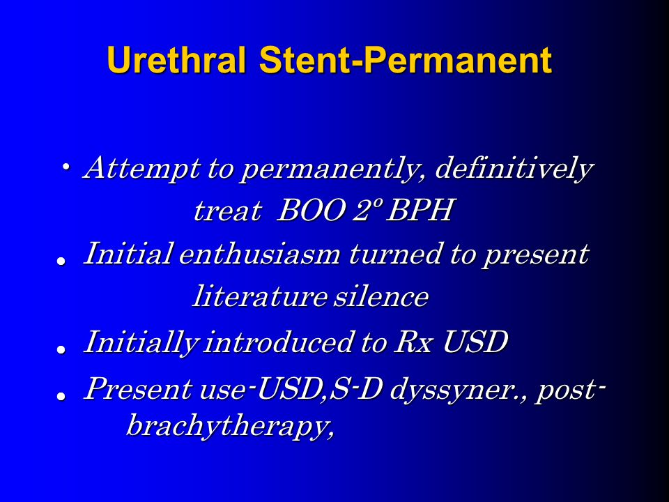 Urethral Stent-Permanent Attempt to permanently, definitivelyAttempt to permanently, definitively treat BOO 2º BPH treat BOO 2º BPH Initial enthusiasm turned to present Initial enthusiasm turned to present literature silence Initially introduced to Rx USD Initially introduced to Rx USD Present use-USD,S-D dyssyner., post- brachytherapy, Present use-USD,S-D dyssyner., post- brachytherapy,