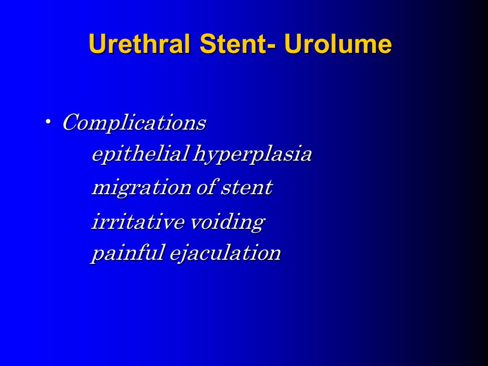 Urethral Stent- Urolume ComplicationsComplications epithelial hyperplasia migration of stent irritative voiding painful ejaculation