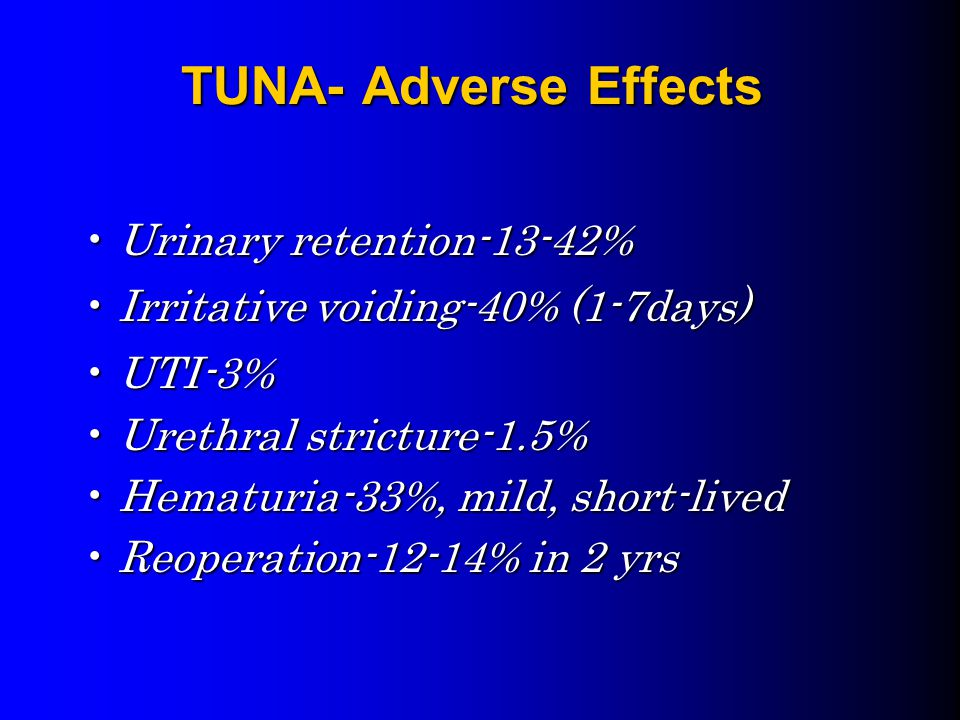 TUNA- Adverse Effects Urinary retention-13-42%Urinary retention-13-42% Irritative voiding-40% (1-7days)Irritative voiding-40% (1-7days) UTI-3%UTI-3% Urethral stricture-1.5%Urethral stricture-1.5% Hematuria-33%, mild, short-livedHematuria-33%, mild, short-lived Reoperation-12-14% in 2 yrsReoperation-12-14% in 2 yrs