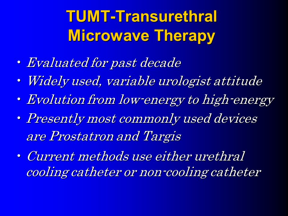 TUMT-Transurethral Microwave Therapy Evaluated for past decadeEvaluated for past decade Widely used, variable urologist attitudeWidely used, variable urologist attitude Evolution from low-energy to high-energyEvolution from low-energy to high-energy Presently most commonly used devices are Prostatron and TargisPresently most commonly used devices are Prostatron and Targis Current methods use either urethral cooling catheter or non-cooling catheterCurrent methods use either urethral cooling catheter or non-cooling catheter