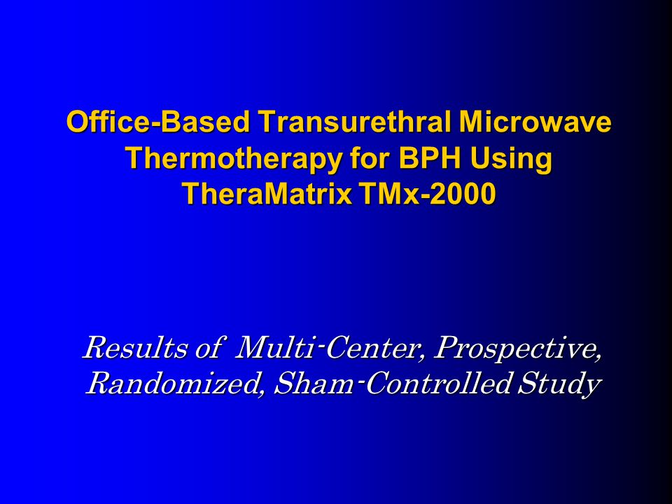 Office-Based Transurethral Microwave Thermotherapy for BPH Using TheraMatrix TMx-2000 Results of Multi-Center, Prospective, Randomized, Sham-Controlled Study