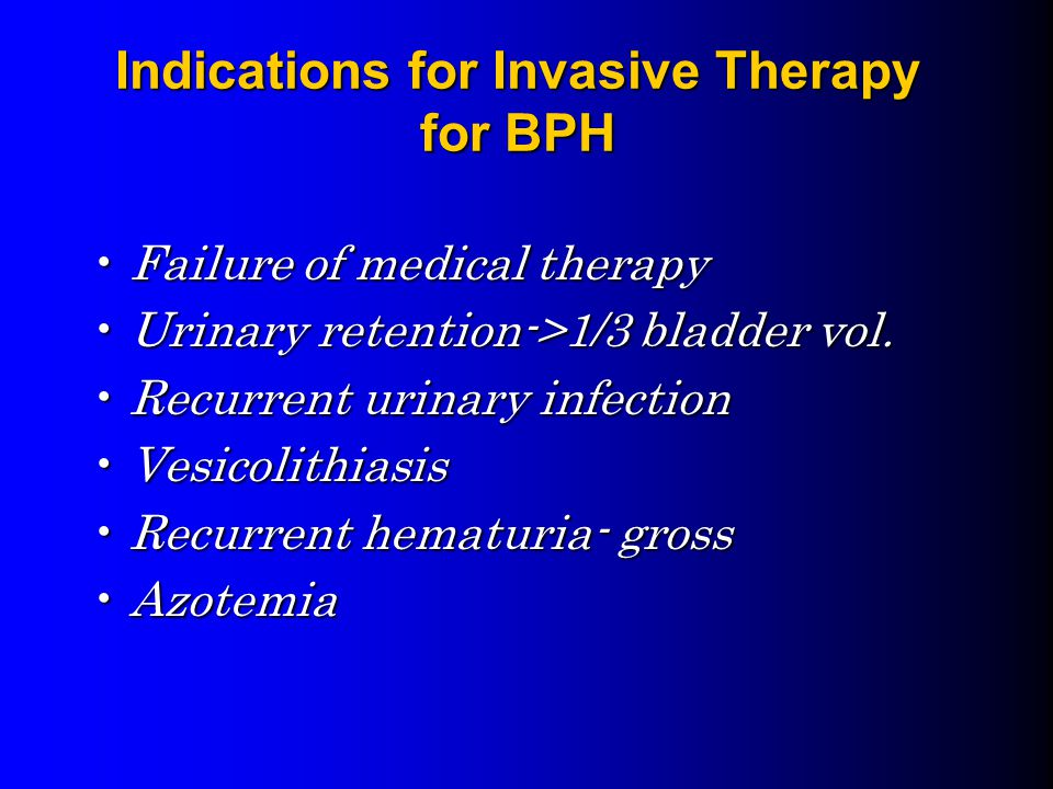 Indications for Invasive Therapy for BPH Failure of medical therapyFailure of medical therapy Urinary retention->1/3 bladder vol.Urinary retention->1/3 bladder vol.