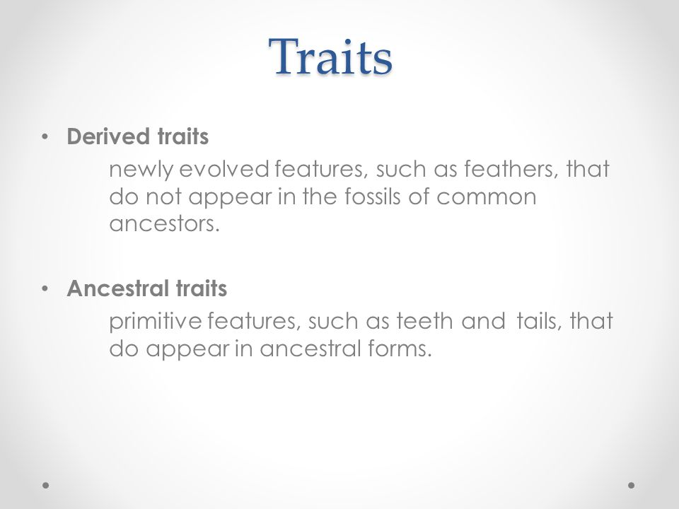 Traits Derived traits newly evolved features, such as feathers, that do not appear in the fossils of common ancestors. Ancestral traits primitive feat