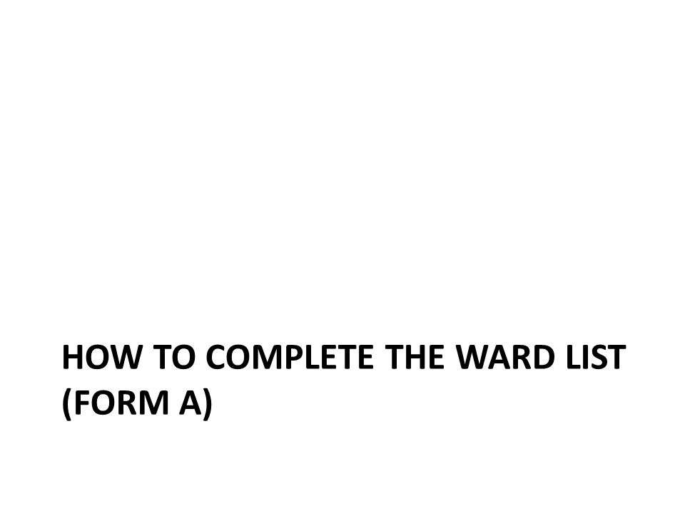 HOW TO COMPLETE THE WARD LIST (FORM A)