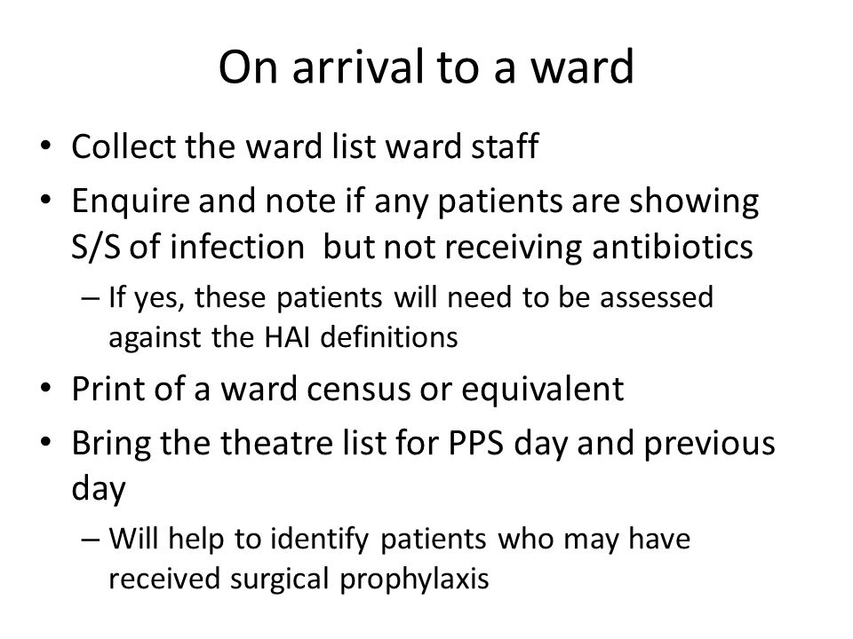 Collect the ward list ward staff Enquire and note if any patients are showing S/S of infection but not receiving antibiotics – If yes, these patients will need to be assessed against the HAI definitions Print of a ward census or equivalent Bring the theatre list for PPS day and previous day – Will help to identify patients who may have received surgical prophylaxis On arrival to a ward