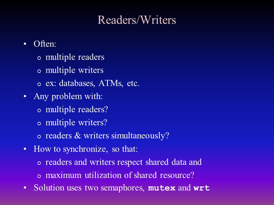 Readers/Writers Often:  multiple readers  multiple writers  ex: databases, ATMs, etc. Any problem with:  multiple readers?  multiple writers?  r