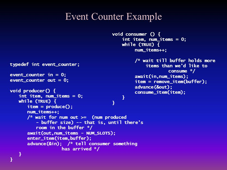 Event Counter Example typedef int event_counter; event_counter in = 0; event_counter out = 0; void producer() { int item, num_items = 0; while (TRUE)
