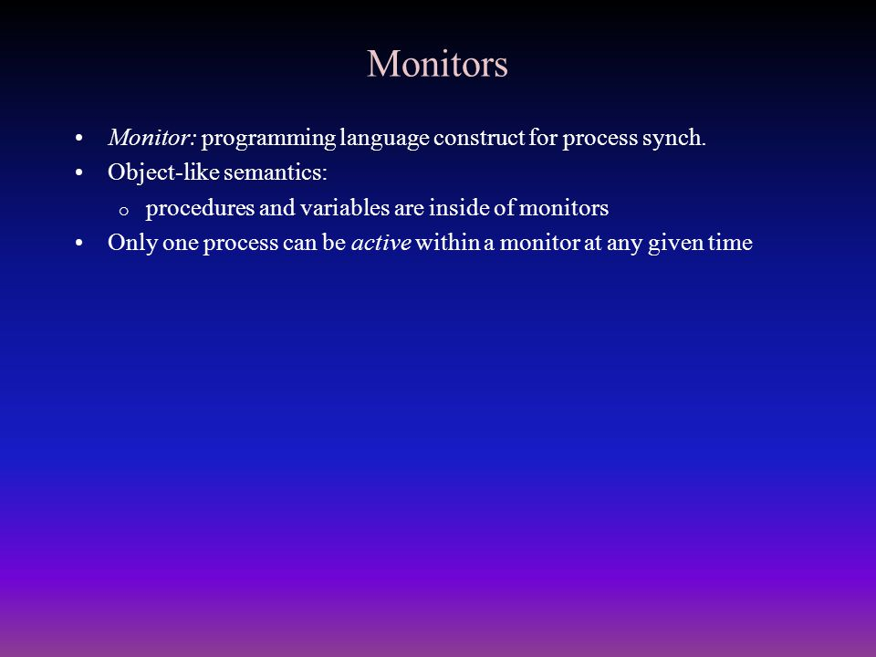 Monitors Monitor: programming language construct for process synch. Object-like semantics:  procedures and variables are inside of monitors Only one