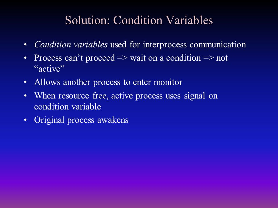 "Solution: Condition Variables Condition variables used for interprocess communication Process can't proceed => wait on a condition => not ""active"" All"