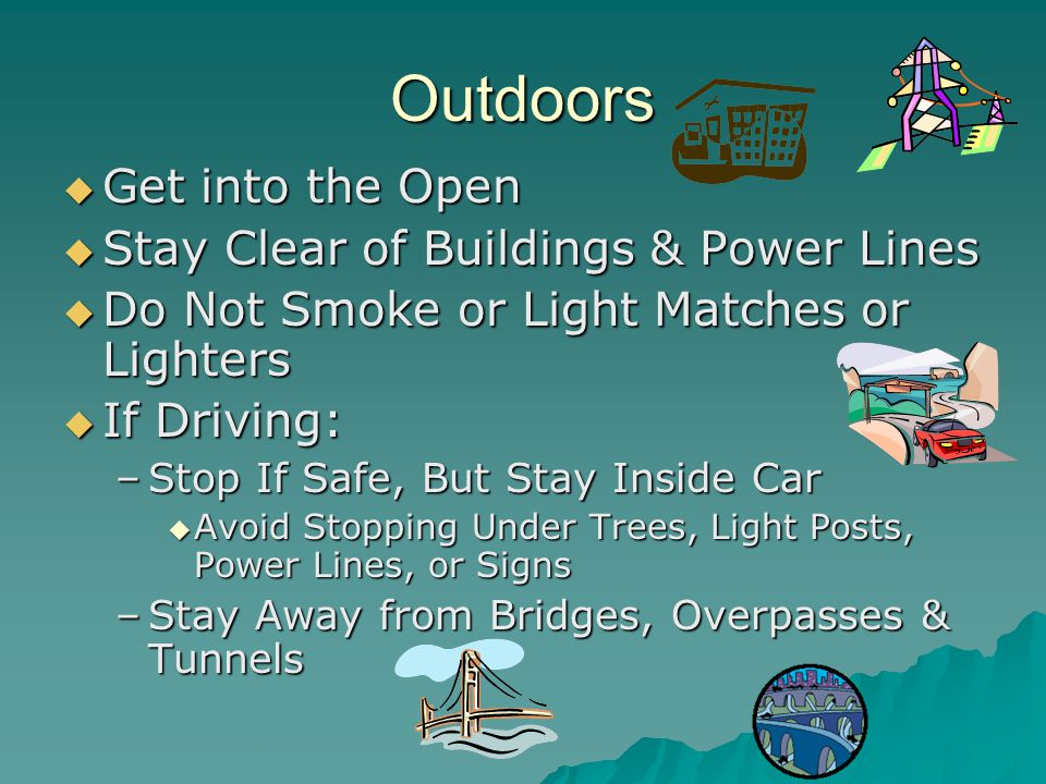 Outdoors  Get into the Open  Stay Clear of Buildings & Power Lines  Do Not Smoke or Light Matches or Lighters  If Driving: –Stop If Safe, But Stay Inside Car  Avoid Stopping Under Trees, Light Posts, Power Lines, or Signs –Stay Away from Bridges, Overpasses & Tunnels