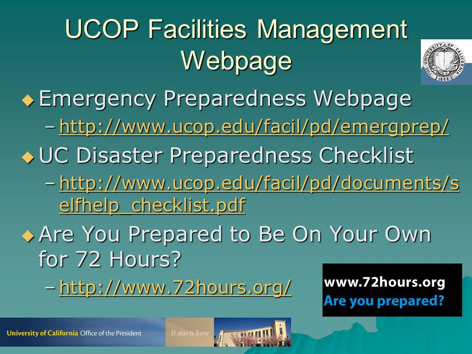 UCOP Earthquake Preparedness  Each Floor/Dept./Unit–Kits Containing: –Food & Water for Three Days –First Aid Kit –Rescue & Repair Tools –Flashlights, Battery-Operated Radio, Spare Batteries  Individuals –Walking Shoes –Individual Prescription Medications (Enough for Three Days)