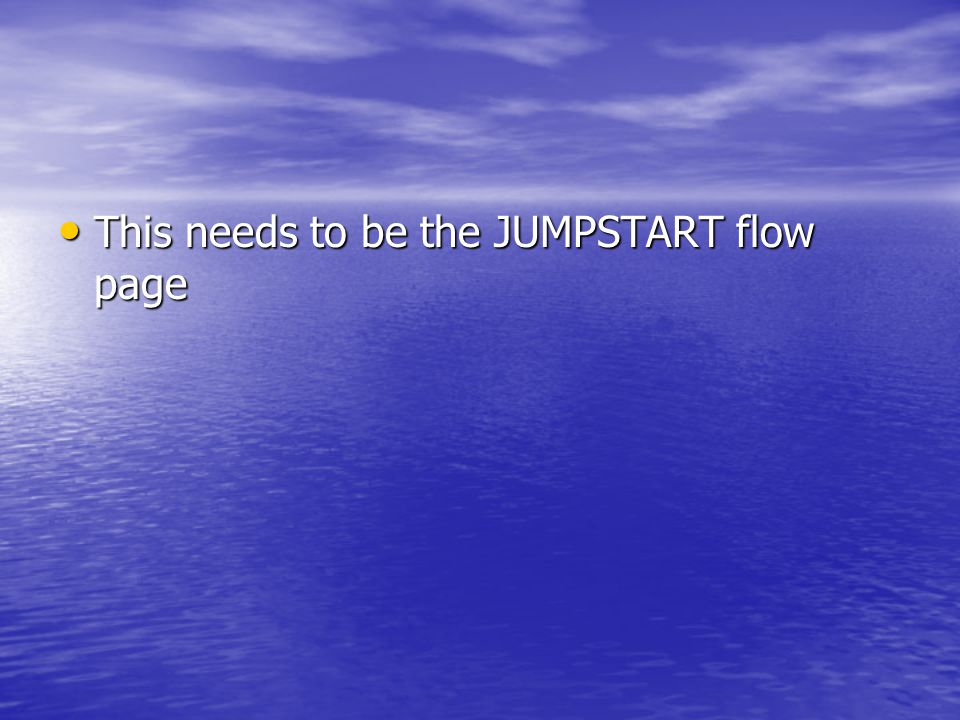 This needs to be the JUMPSTART flow page This needs to be the JUMPSTART flow page