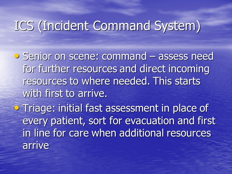 ICS (Incident Command System) Senior on scene: command – assess need for further resources and direct incoming resources to where needed.