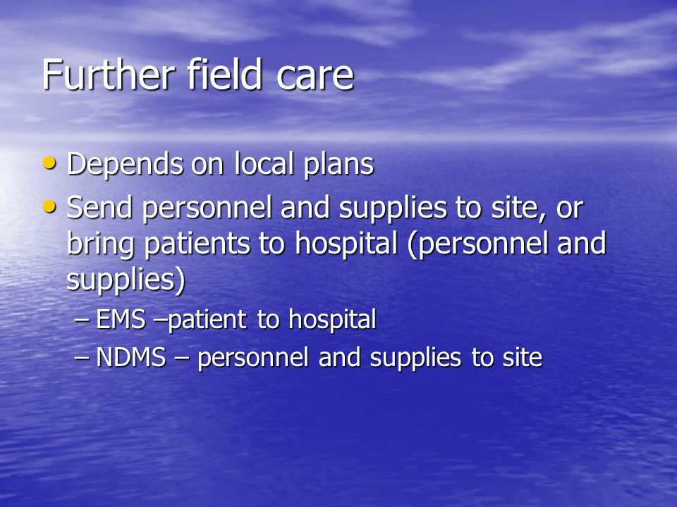 Further field care Depends on local plans Depends on local plans Send personnel and supplies to site, or bring patients to hospital (personnel and supplies) Send personnel and supplies to site, or bring patients to hospital (personnel and supplies) –EMS –patient to hospital –NDMS – personnel and supplies to site