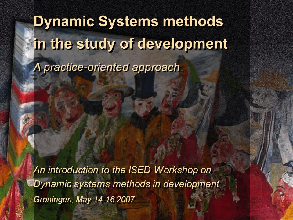 Dynamic Systems methods in the study of development A practice-oriented approach An introduction to the ISED Workshop on Dynamic systems methods in development Groningen, May 14-16 2007 Dynamic Systems methods in the study of development A practice-oriented approach An introduction to the ISED Workshop on Dynamic systems methods in development Groningen, May 14-16 2007