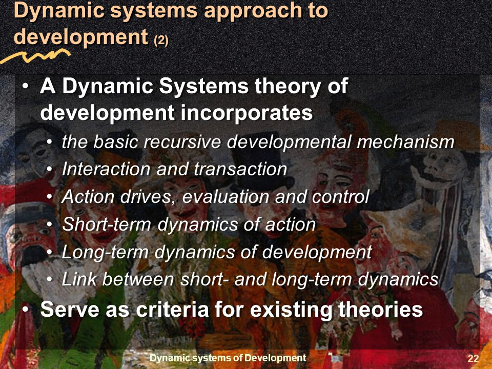 Dynamic systems of Development 22 Dynamic systems approach to development (2) A Dynamic Systems theory of development incorporates the basic recursive developmental mechanism Interaction and transaction Action drives, evaluation and control Short-term dynamics of action Long-term dynamics of development Link between short- and long-term dynamics Serve as criteria for existing theories A Dynamic Systems theory of development incorporates the basic recursive developmental mechanism Interaction and transaction Action drives, evaluation and control Short-term dynamics of action Long-term dynamics of development Link between short- and long-term dynamics Serve as criteria for existing theories